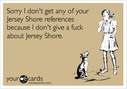 Sorry I don't get any of your Jersey Shore references because I don't give a fuck about Jersey Shore.