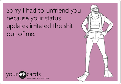 Sorry I had to unfriend you because your status updates irritated the shit out of me.