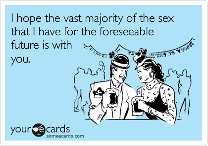 I hope the vast majority of the sex that I have for the foreseeable future is with you.