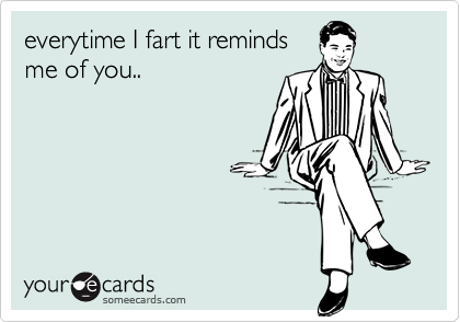 everytime I fart it reminds me of you..