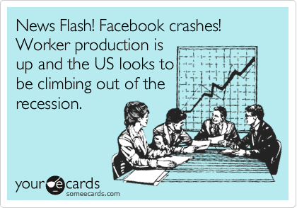 News Flash! Facebook crashes! Worker production is up and the US looks to  be climbing out of the recession.