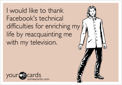 I would like to thank Facebook's technical difficulties for enriching my life by reacquainting me with my television.