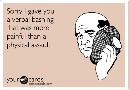 Sorry I gave you  a verbal bashing  that was more  painful than a  physical assault.
