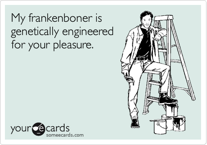 My frankenboner is genetically engineered for your pleasure.