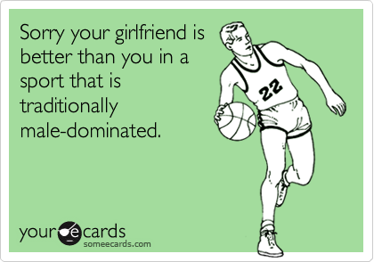 Sorry your girlfriend is better than you in a sport that is traditionally male-dominated.