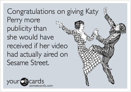 Congratulations on giving Katy Perry more publicity than she would have received if her video had actually aired on Sesame Street.