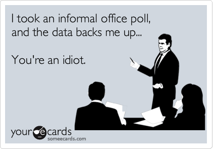 I took an informal office poll, and the data backs me up...  You're an idiot.