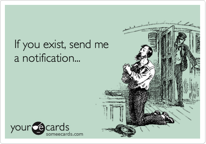If you exist, send me  a notification...