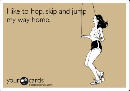 I like to hop, skip and jump my way home.