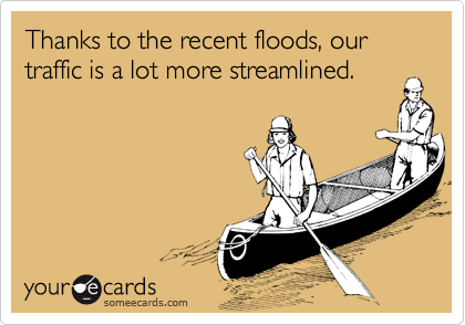 Thanks to the recent floods, our traffic is a lot more streamlined.