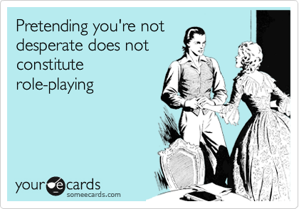 Pretending you're not desperate does not constitute role-playing.