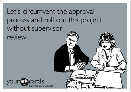Let's circumvent the approval process and roll out this project without supervisor review.