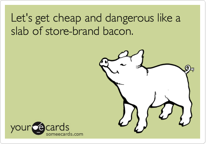 Let's get cheap and dangerous like a slab of store-brand bacon.
