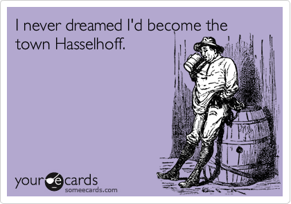 I never dreamed I'd become the town Hasselhoff.