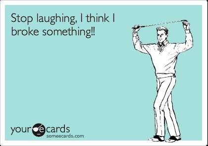 Stop laughing, I think I broke something!!