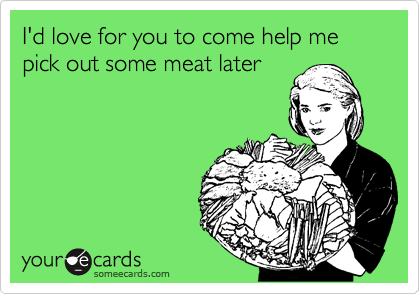 I'd love for you to come help me pick out some meat later