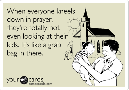 When everyone kneels down in prayer, they're totally not even looking at their kids. It's like a grab bag in there.
