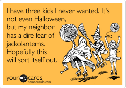 I have three kids I never wanted. It's not even Halloween, but my neighbor has a dire fear of jackolanterns. Hopefully this will sort itself out.