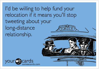 I'd be willing to help fund your relocation if it means you'll stop tweeting about your long-distance relationship.