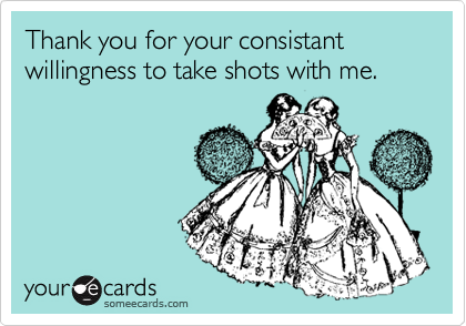 Thank you for your consistant willingness to take shots with me.