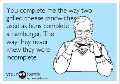 You complete me the way two grilled cheese sandwiches used as buns complete a hamburger. The way they never knew they were incomplete.