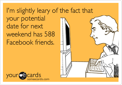 I'm slightly leary of the fact that your potential date for next weekend has 588 Facebook friends.