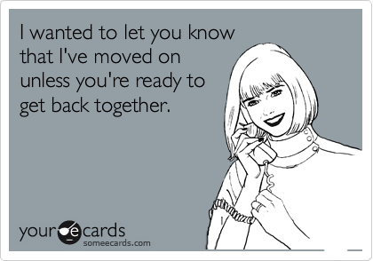 I wanted to let you know that I've moved on unless you're ready to get back together.