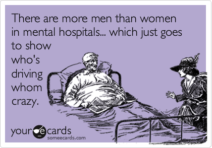 There are more men than women in mental hospitals... which just goes to show who's driving whom crazy.