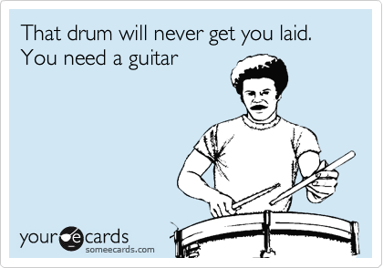 That drum will never get you laid. You need a guitar