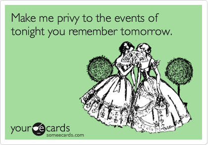 Make me privy to the events of tonight you remember tomorrow.