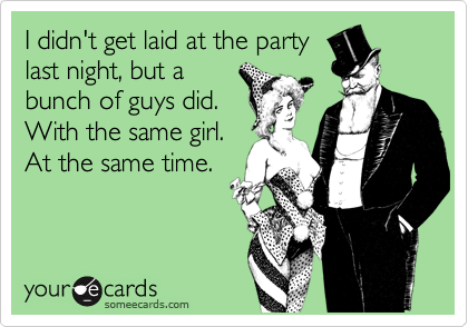 I didn't get laid at the party last night, but a bunch of guys did. With the same girl. At the same time.