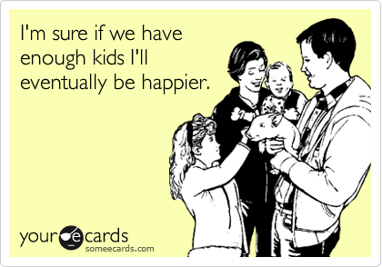 I'm sure if we have enough kids I'll eventually be happier.