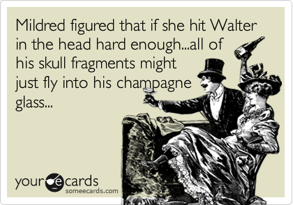 Mildred figured that if she hit Walter in the head hard enough...all of his skull fragments might just fly into his champagne glass...