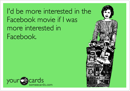I'd be more interested in the Facebook movie if I was more interested in Facebook.