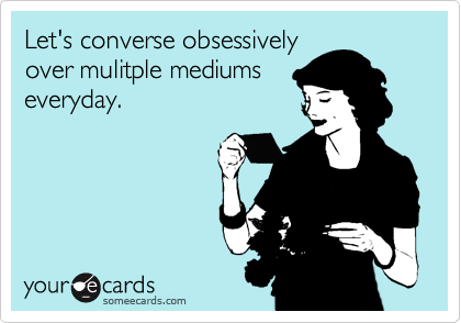 Let's converse obsessively over mulitple mediums everyday.