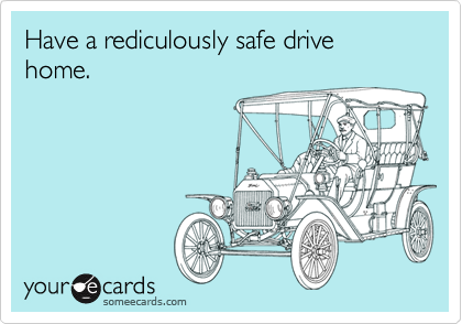 Have a rediculously safe drive home.