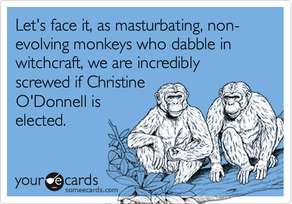 Let's face it, as masturbating, non-evolving monkeys who dabble in witchcraft, we are incredibly screwed if Christine O'Donnell is elected.