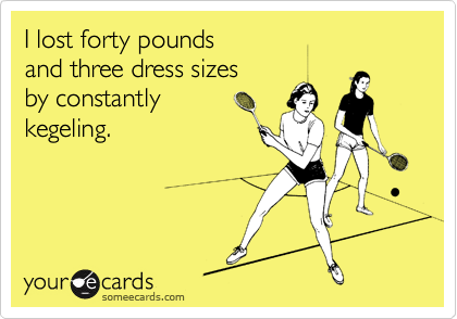 I lost forty pounds  and three dress sizes  by constantly kegeling.