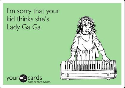 I'm sorry that your kid thinks she's Lady Ga Ga.