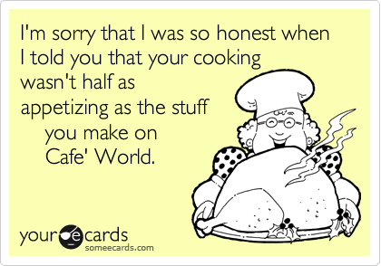 I'm sorry that I was so honest when I told you that your cooking wasn't half as appetizing as the stuff     you make on     Cafe' World.