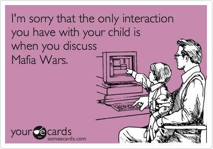 I'm sorry that the only interaction you have with your child is when you discuss Mafia Wars.