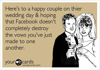 Here's to a happy couple on thier wedding day & hoping that Facebook doesn't completely destroy the vows you've just made to one another.