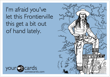 I'm afraid you've let this Frontierville this get a bit out of hand lately.