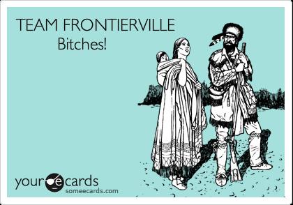 TEAM FRONTIERVILLE          Bitches!