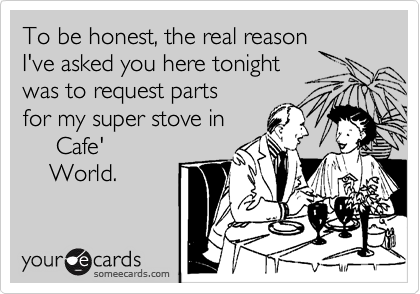 To be honest, the real reason I've asked you here tonight was to request parts for my super stove in      Cafe'     World.
