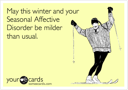 May this winter and your  Seasonal Affective Disorder be milder than usual.
