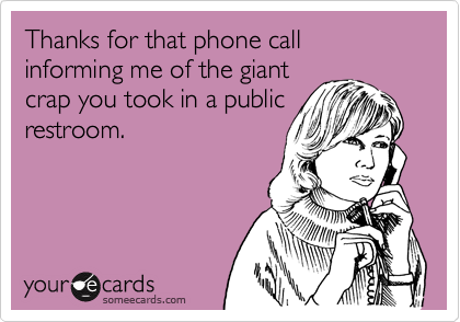 Thanks for that phone call informing me of the giant crap you took in a public restroom.
