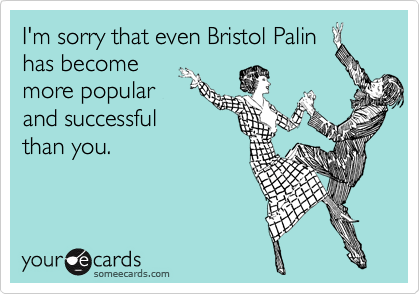 I'm sorry that even Bristol Palin has become more popular and successful than you.