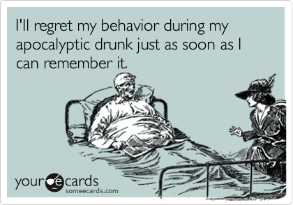 I'll regret my behavior during my apocalyptic drunk just as soon as I can remember it.