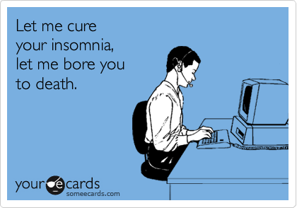 Let me cure  your insomnia, let me bore you to death.